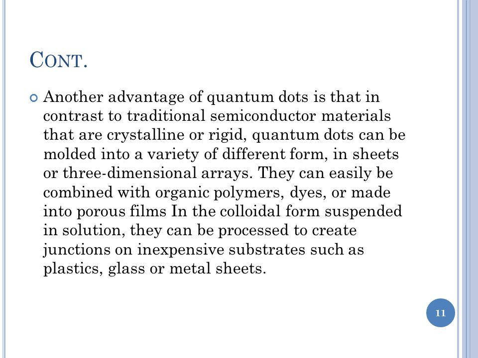 Another advantage of quantum dots is that in contrast to traditional semiconductor materials that are crystalline or rigid, quantum dots can be molded into a variety of different form, in sheets or three-dimensional arrays.