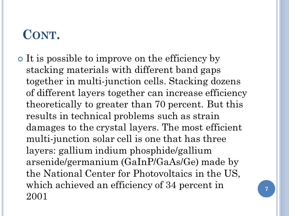 It is possible to improve on the efficiency by stacking materials with different band gaps together in multi-junction cells.