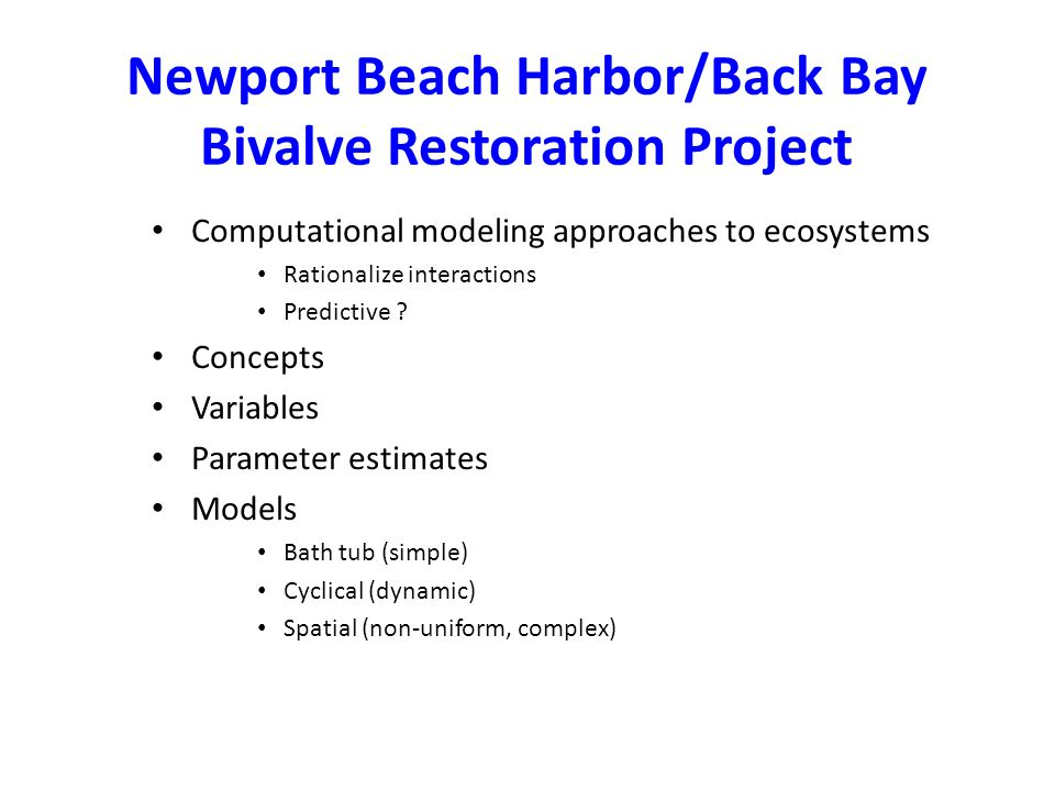 Newport Beach Harbor/Back Bay Bivalve Restoration Project Computational modeling approaches to ecosystems Rationalize interactions Predictive .