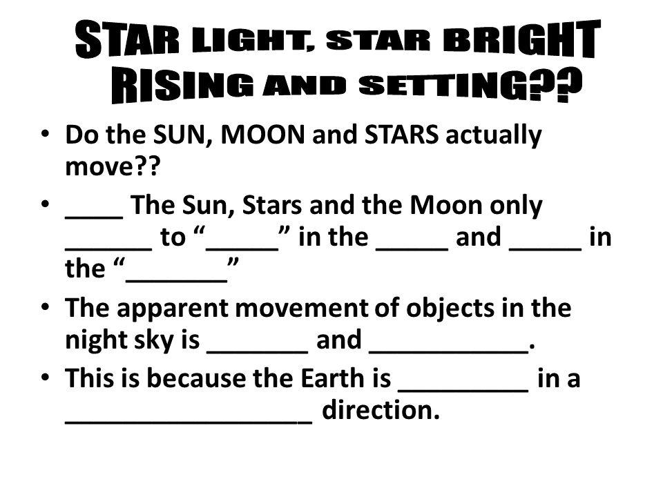 """Do the SUN, MOON and STARS actually move?? ____ The Sun, Stars and the Moon only ______ to """"_____"""" in the _____ and _____ in the """"_______"""" The apparen"""