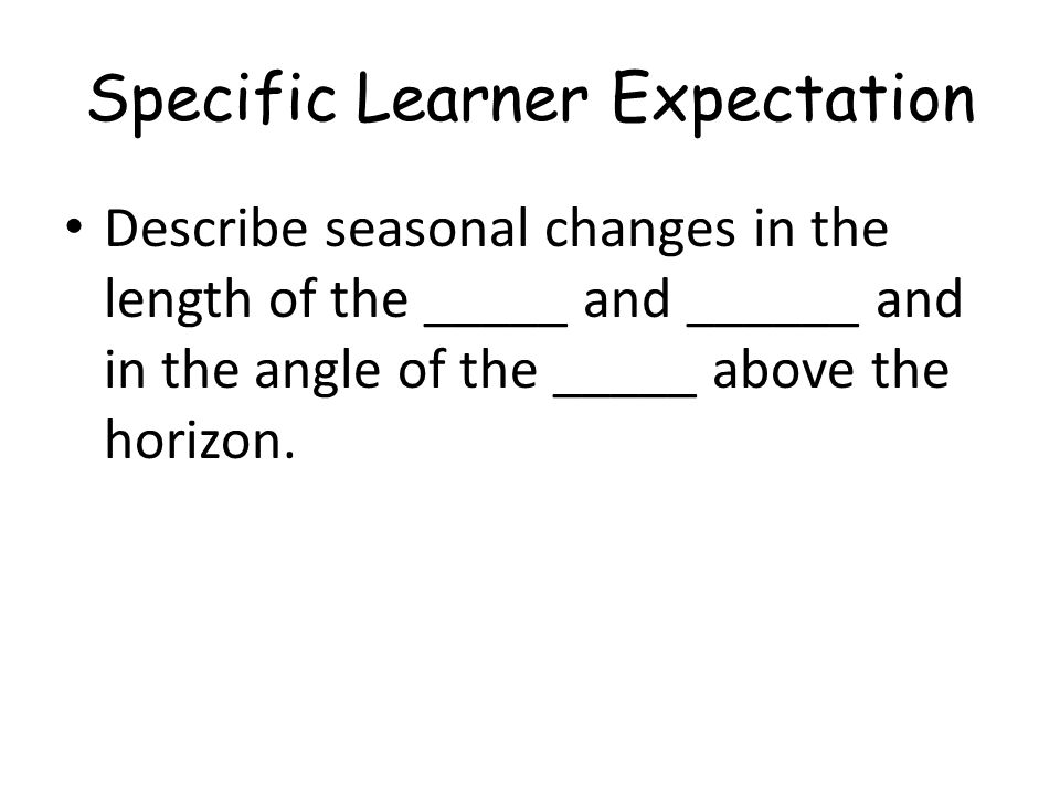 Specific Learner Expectation Describe seasonal changes in the length of the _____ and ______ and in the angle of the _____ above the horizon.
