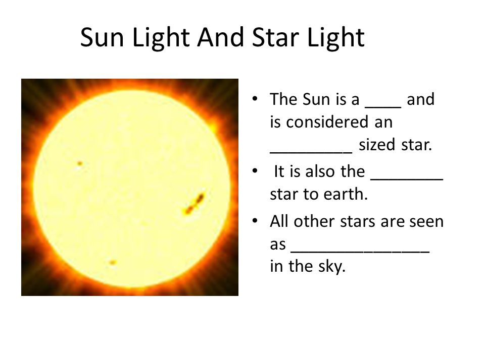Sun Light And Star Light The Sun is a ____ and is considered an _________ sized star. It is also the ________ star to earth. All other stars are seen