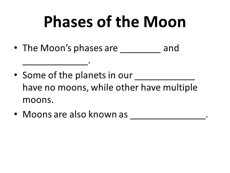 Phases of the Moon The Moon's phases are ________ and _____________. Some of the planets in our ____________ have no moons, while other have multiple
