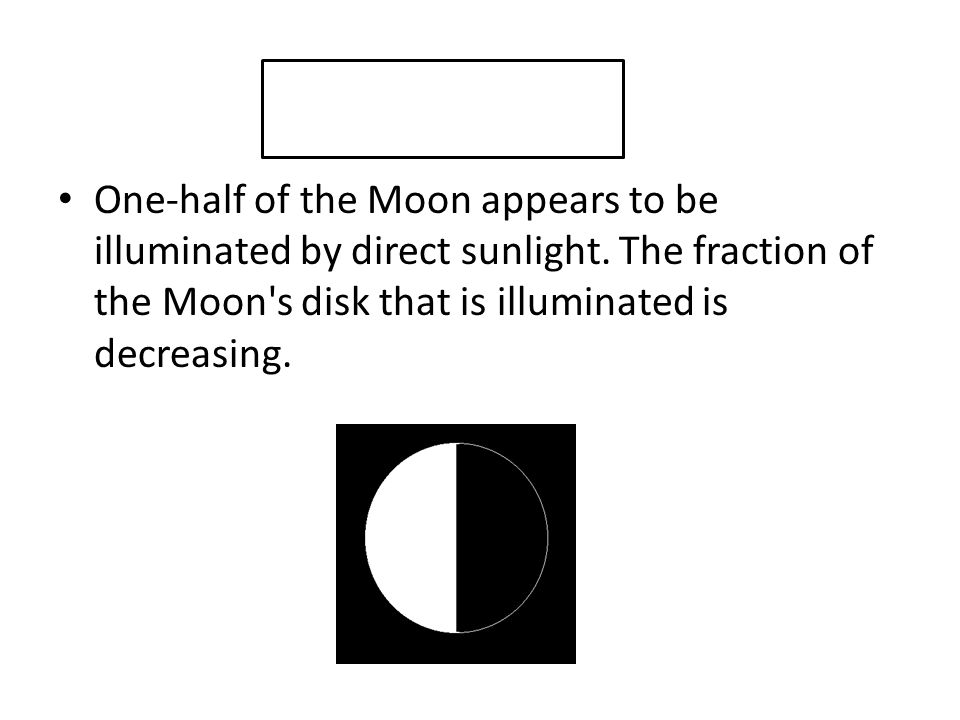 One-half of the Moon appears to be illuminated by direct sunlight. The fraction of the Moon's disk that is illuminated is decreasing.
