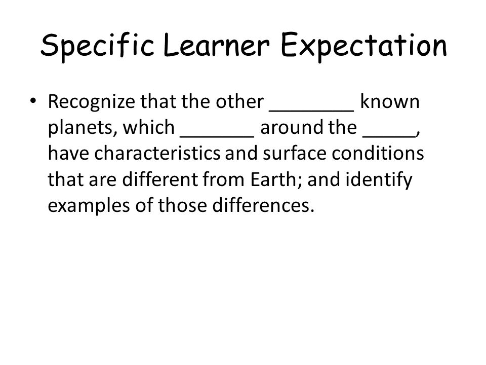 Specific Learner Expectation Recognize that the other ________ known planets, which _______ around the _____, have characteristics and surface conditi