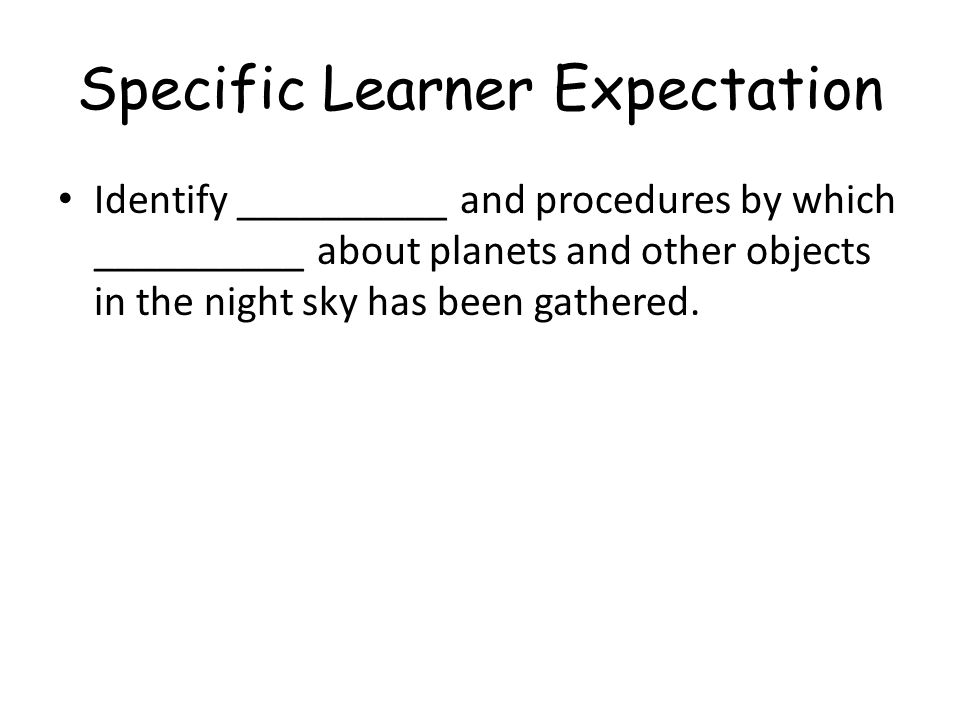 Specific Learner Expectation Identify __________ and procedures by which __________ about planets and other objects in the night sky has been gathered
