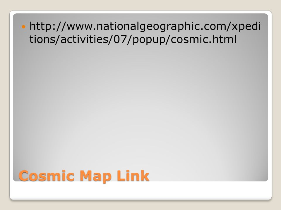 Cosmic Map Link http://www.nationalgeographic.com/xpedi tions/activities/07/popup/cosmic.html