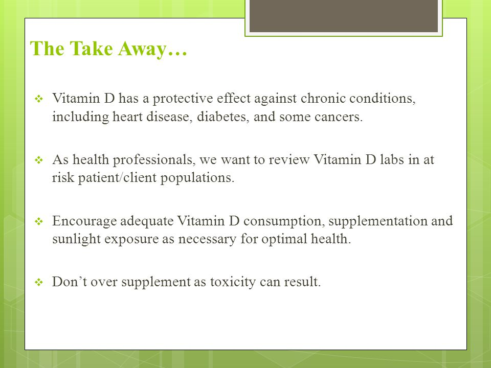 The Take Away…  Vitamin D has a protective effect against chronic conditions, including heart disease, diabetes, and some cancers.  As health profes