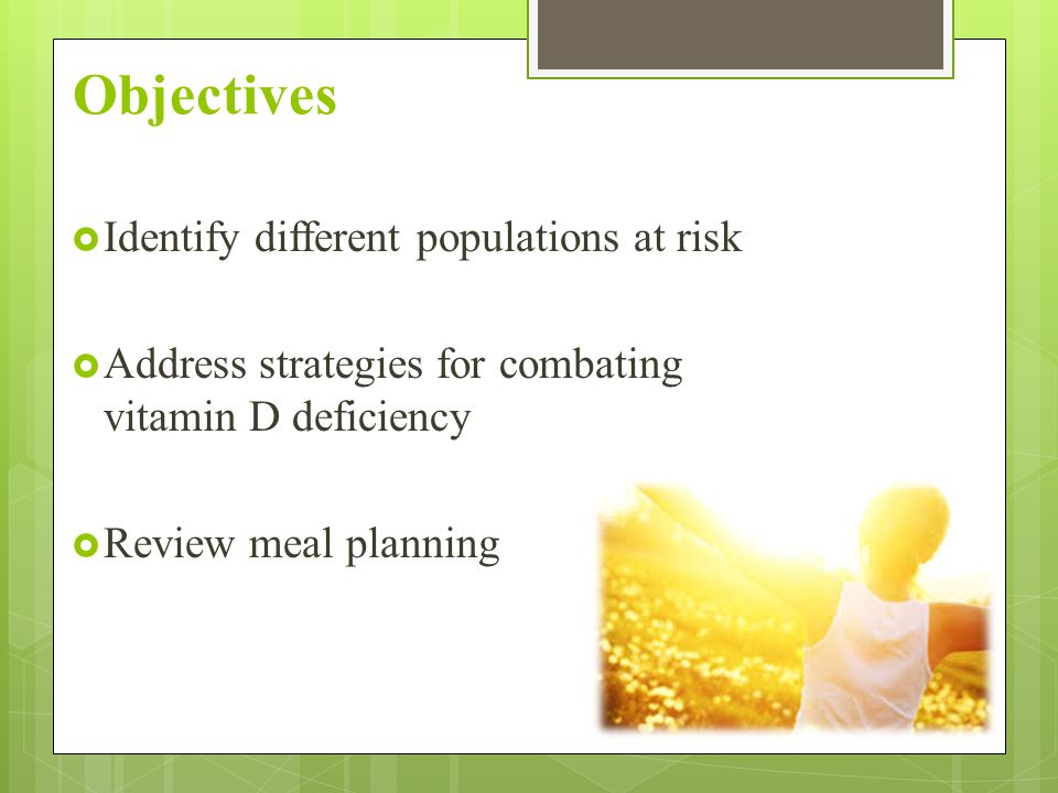 Objectives  Identify different populations at risk  Address strategies for combating vitamin D deficiency  Review meal planning