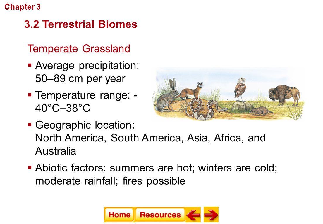 Communities, Biomes, and Ecosystems Temperate Grassland  Average precipitation: 50–89 cm per year  Temperature range: - 40°C–38°C  Abiotic factors:
