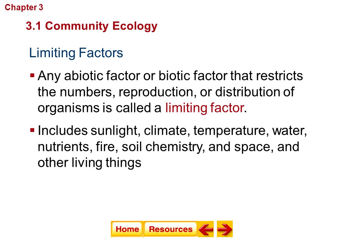 Limiting Factors  Any abiotic factor or biotic factor that restricts the numbers, reproduction, or distribution of organisms is called a limiting fac