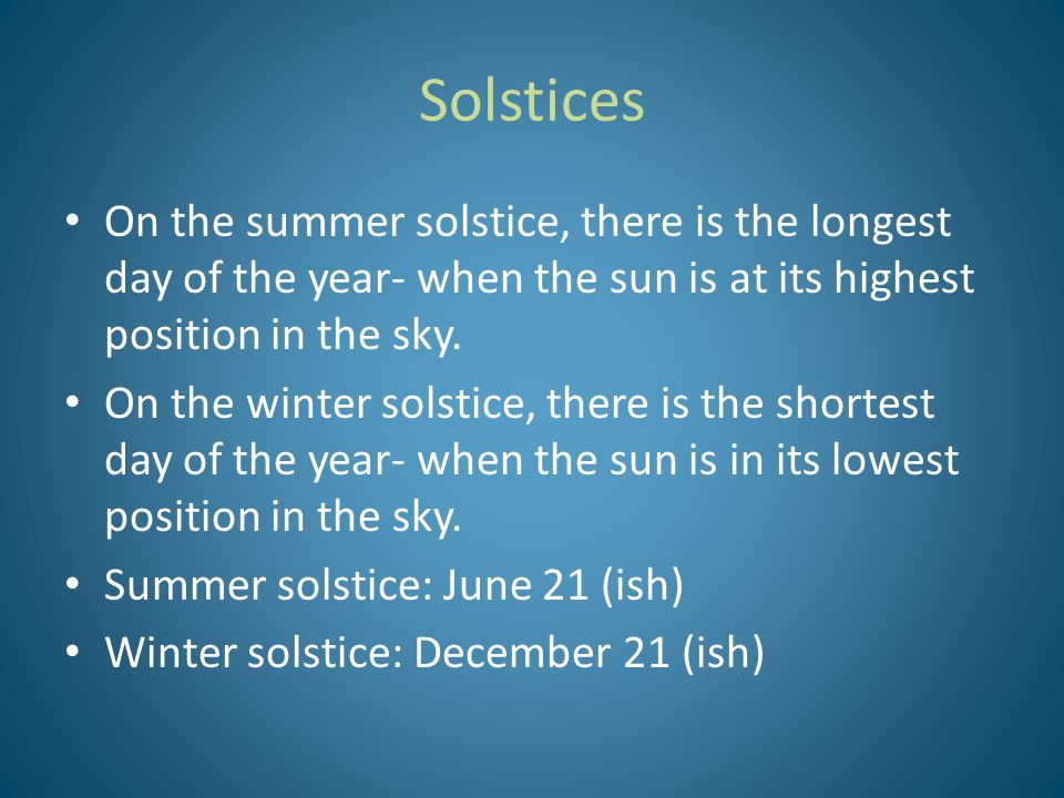 Solstices On the summer solstice, there is the longest day of the year- when the sun is at its highest position in the sky. On the winter solstice, th