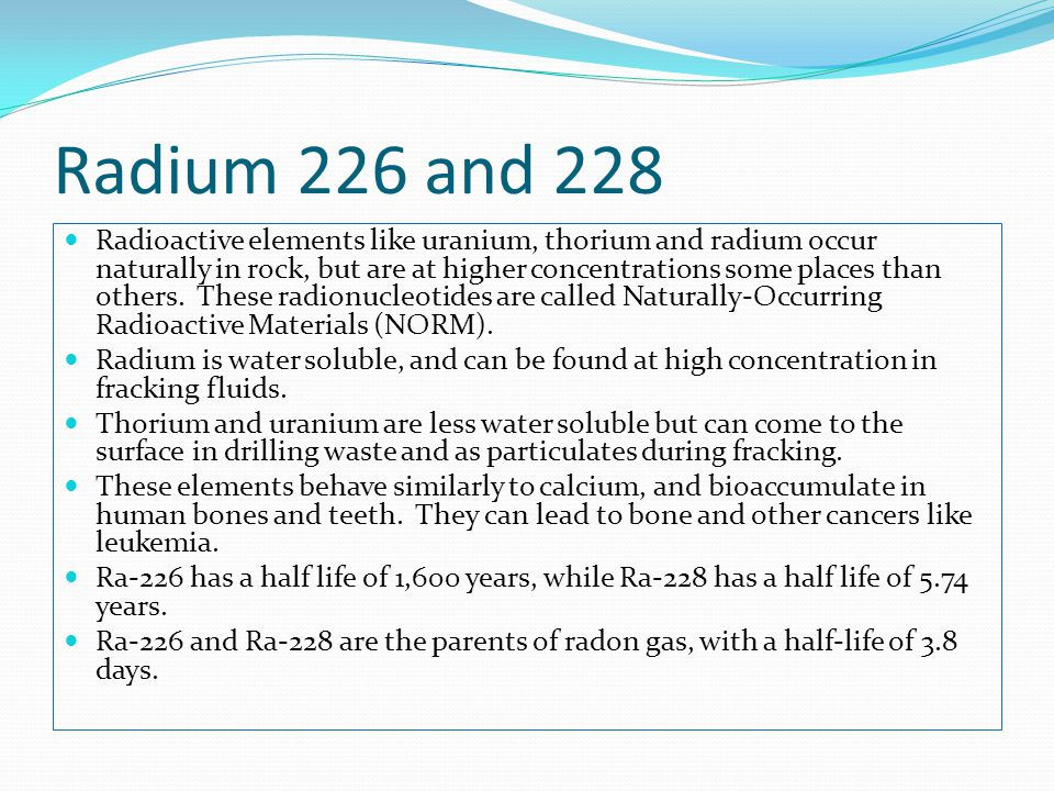 Radium 226 and 228 Radioactive elements like uranium, thorium and radium occur naturally in rock, but are at higher concentrations some places than others.
