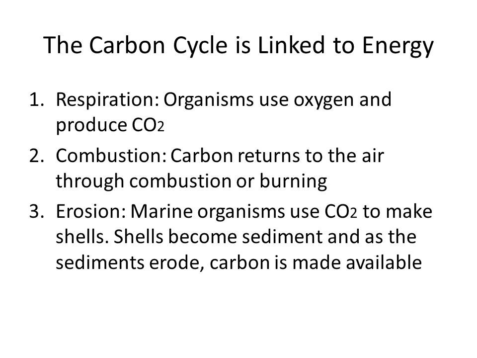 The Carbon Cycle is Linked to Energy 1.Respiration: Organisms use oxygen and produce CO 2 2.Combustion: Carbon returns to the air through combustion or burning 3.Erosion: Marine organisms use CO 2 to make shells.