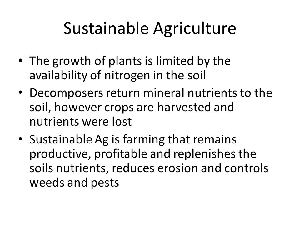 Sustainable Agriculture The growth of plants is limited by the availability of nitrogen in the soil Decomposers return mineral nutrients to the soil, however crops are harvested and nutrients were lost Sustainable Ag is farming that remains productive, profitable and replenishes the soils nutrients, reduces erosion and controls weeds and pests