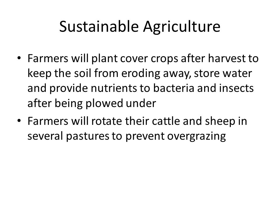 Sustainable Agriculture Farmers will plant cover crops after harvest to keep the soil from eroding away, store water and provide nutrients to bacteria and insects after being plowed under Farmers will rotate their cattle and sheep in several pastures to prevent overgrazing