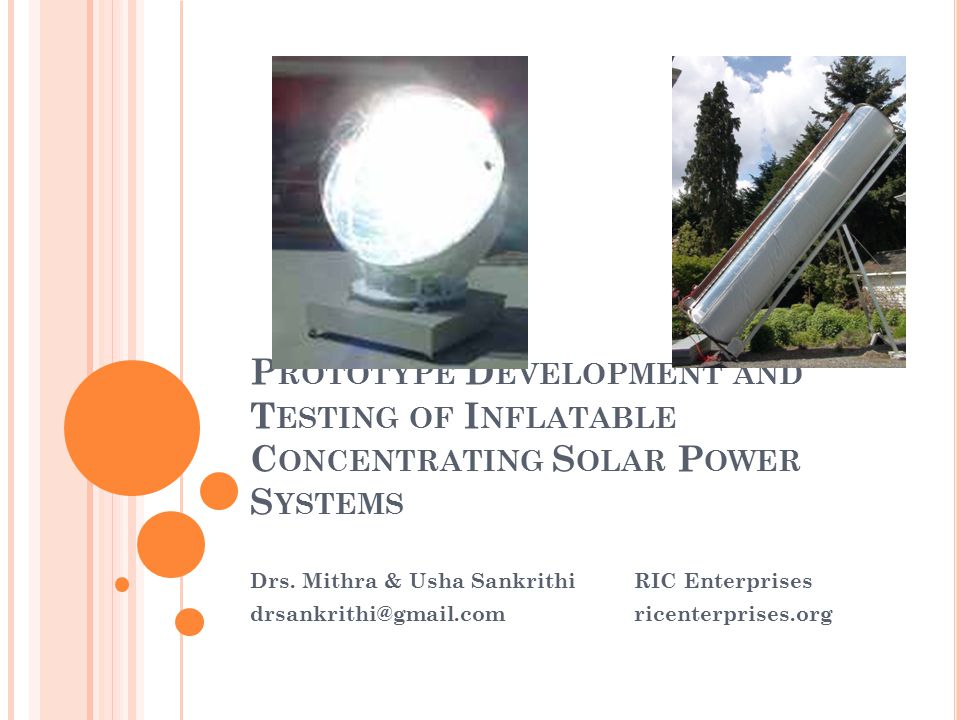 R ECOMMENDATIONS Additional design and manufacturing refinements will be needed for production low- cost inflatable solar energy harvesting devices, building on lessons learned from the prototype efforts The next step for inflatable heliostat R&D is design, manufacture and test of full-scale prototype or pre-production units The next step for Surya inflatable CPV modules is manufacture and in-service evaluation of pre-production units, leading to certification and commercial production