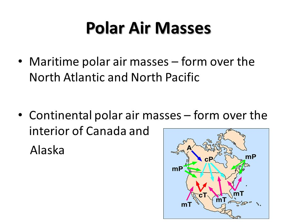 Polar Air Masses Maritime polar air masses – form over the North Atlantic and North Pacific Continental polar air masses – form over the interior of C