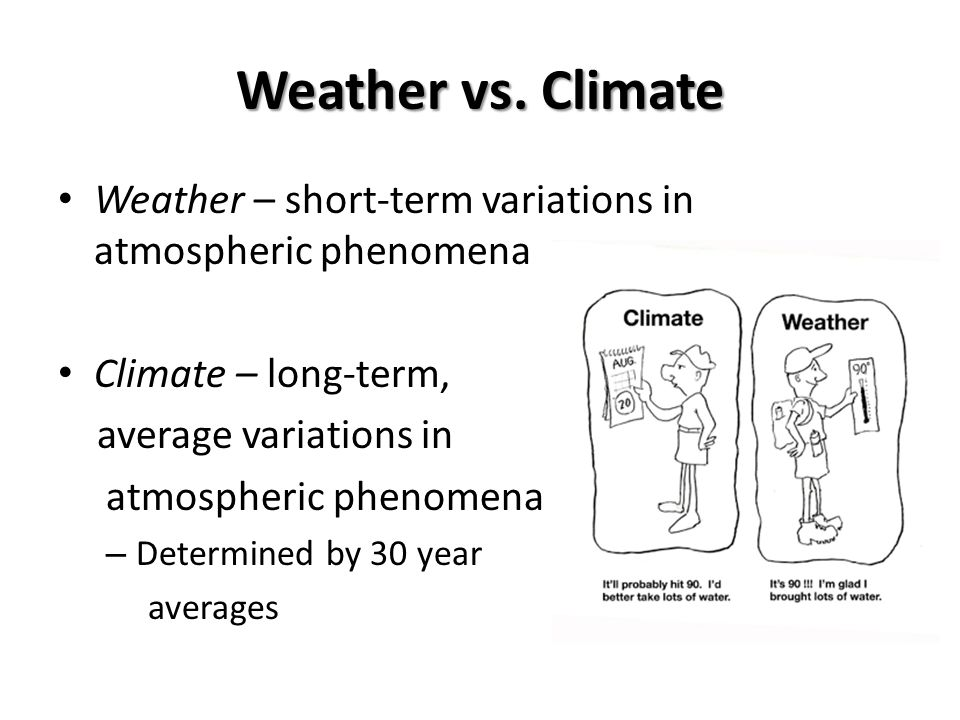 Weather vs. Climate Weather – short-term variations in atmospheric phenomena Climate – long-term, average variations in atmospheric phenomena – Determ