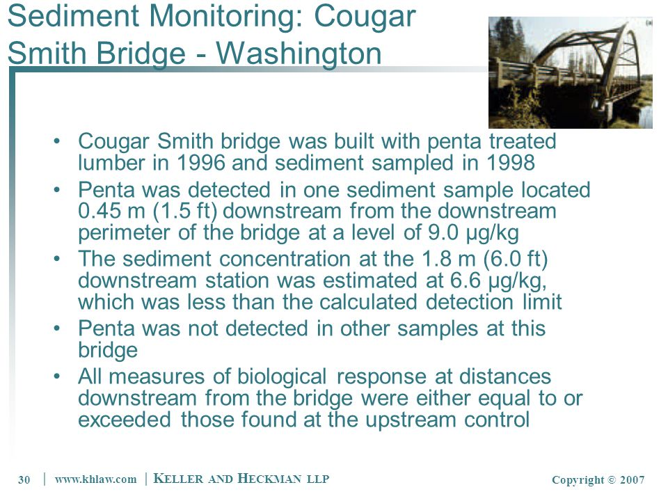 30 │ www.khlaw.com │ K ELLER AND H ECKMAN LLP Copyright © 200730 Sediment Monitoring: Cougar Smith Bridge - Washington Cougar Smith bridge was built with penta treated lumber in 1996 and sediment sampled in 1998 Penta was detected in one sediment sample located 0.45 m (1.5 ft) downstream from the downstream perimeter of the bridge at a level of 9.0 µg/kg The sediment concentration at the 1.8 m (6.0 ft) downstream station was estimated at 6.6 µg/kg, which was less than the calculated detection limit Penta was not detected in other samples at this bridge All measures of biological response at distances downstream from the bridge were either equal to or exceeded those found at the upstream control