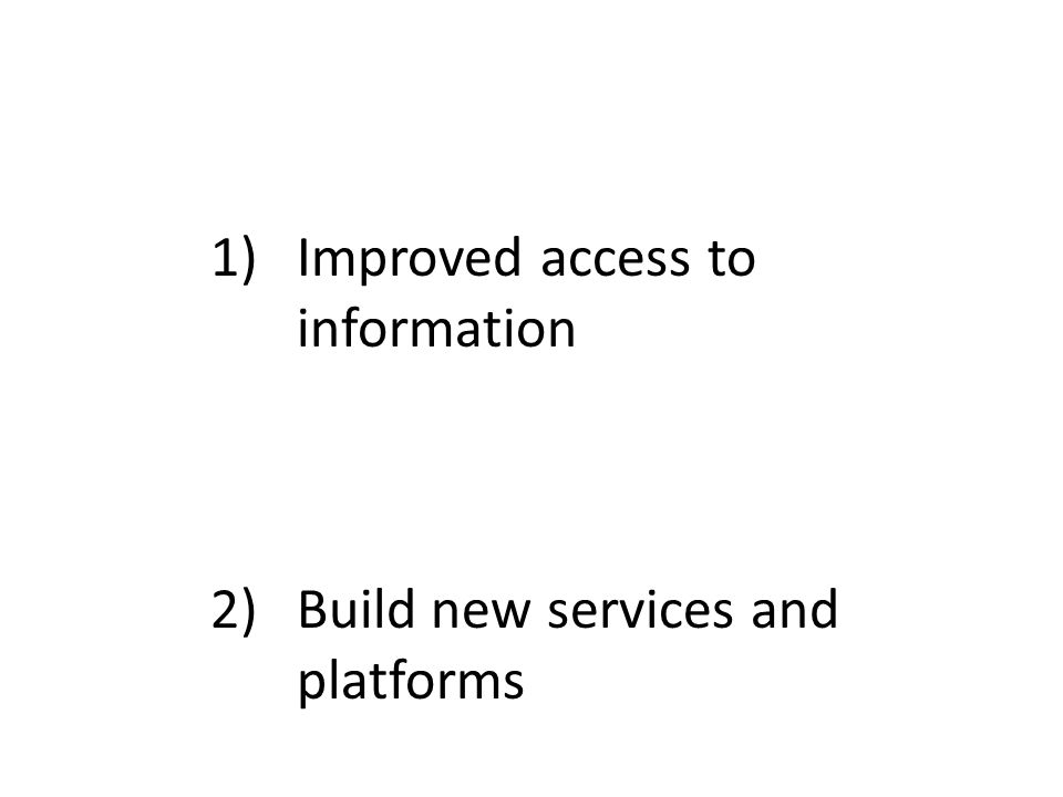 1)Improved access to information 2)Build new services and platforms