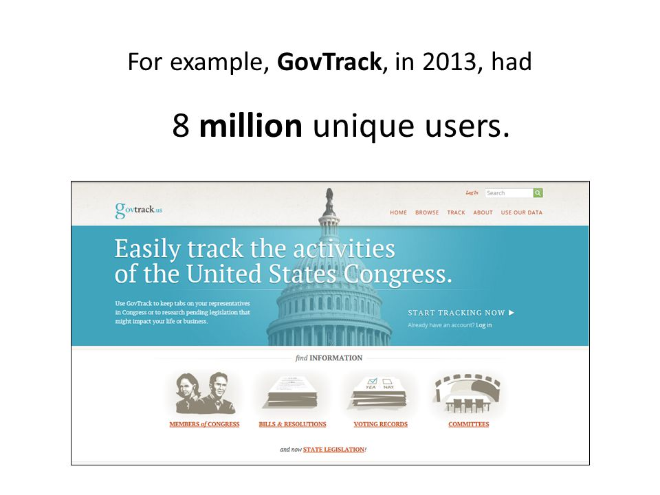 For example, GovTrack, in 2013, had 8 million unique users.