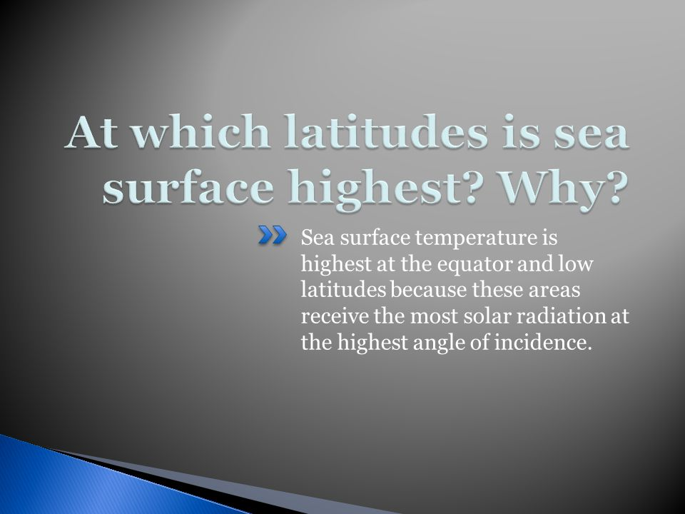 Sea surface temperature is highest at the equator and low latitudes because these areas receive the most solar radiation at the highest angle of incidence.