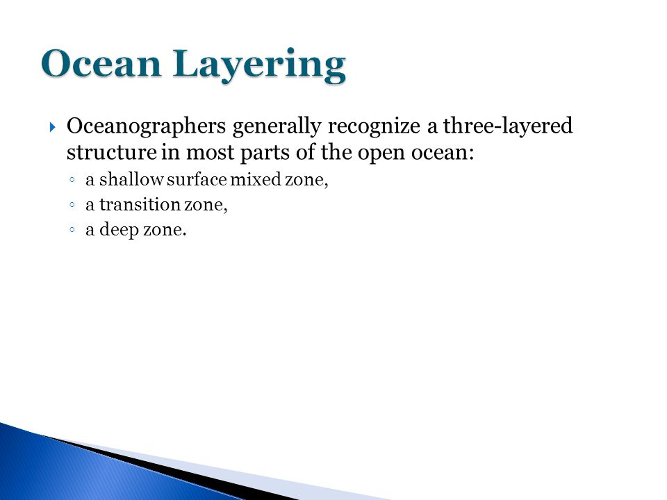  Oceanographers generally recognize a three-layered structure in most parts of the open ocean: ◦ a shallow surface mixed zone, ◦ a transition zone, ◦ a deep zone.