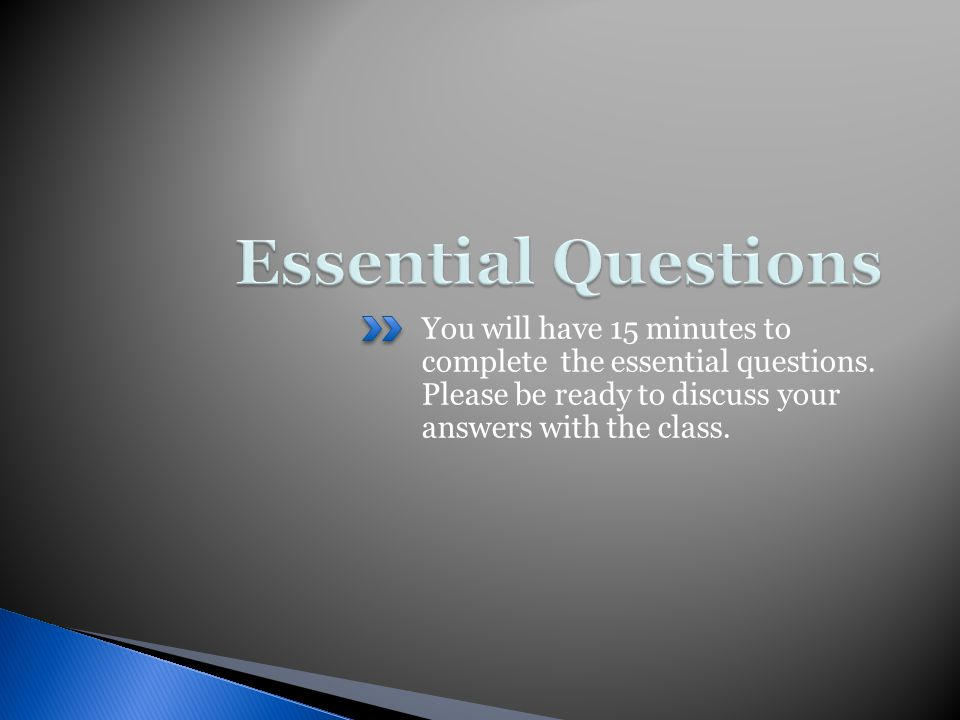 You will have 15 minutes to complete the essential questions. Please be ready to discuss your answers with the class.