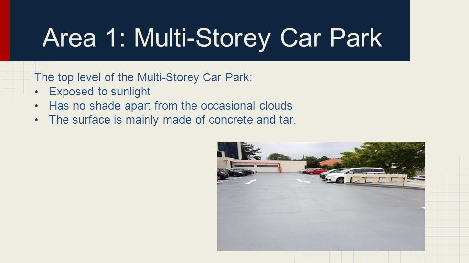 Area 1: Multi-Storey Car Park The top level of the Multi-Storey Car Park: Exposed to sunlight Has no shade apart from the occasional clouds The surface is mainly made of concrete and tar.