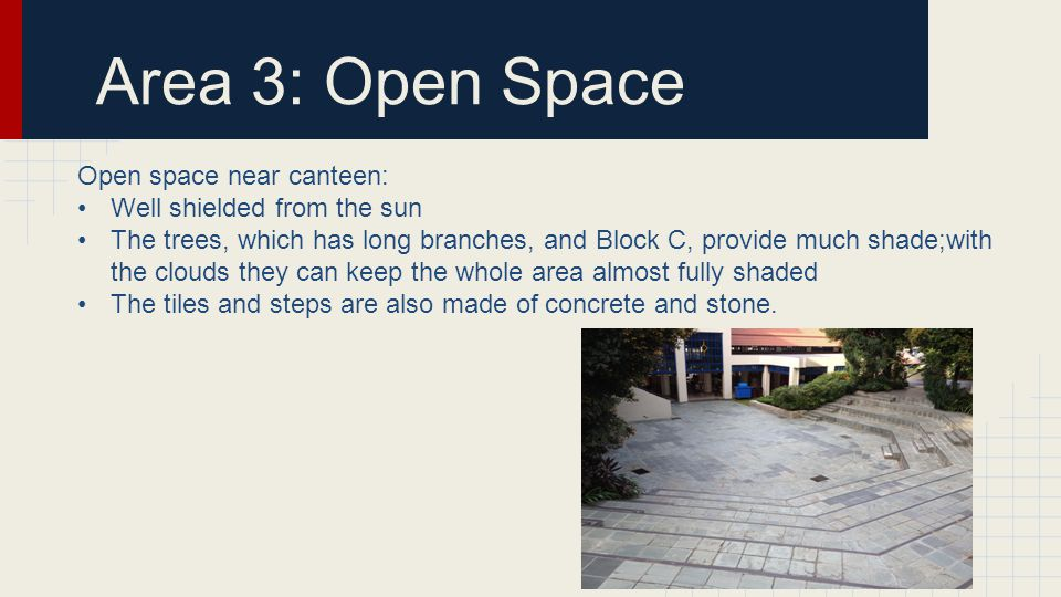 Area 3: Open Space Open space near canteen: Well shielded from the sun The trees, which has long branches, and Block C, provide much shade;with the clouds they can keep the whole area almost fully shaded The tiles and steps are also made of concrete and stone.