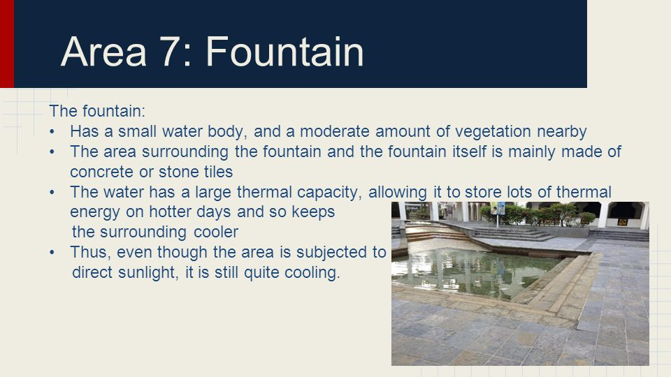 Area 7: Fountain The fountain: Has a small water body, and a moderate amount of vegetation nearby The area surrounding the fountain and the fountain itself is mainly made of concrete or stone tiles The water has a large thermal capacity, allowing it to store lots of thermal energy on hotter days and so keeps the surrounding cooler Thus, even though the area is subjected to direct sunlight, it is still quite cooling.