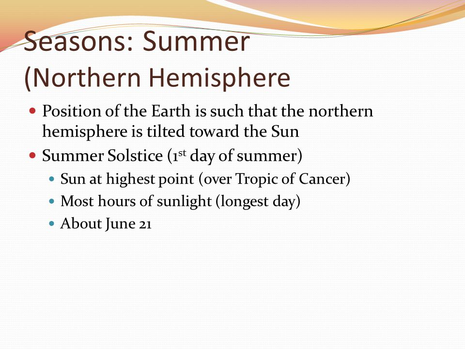 Seasons: Summer (Northern Hemisphere Position of the Earth is such that the northern hemisphere is tilted toward the Sun Summer Solstice (1 st day of