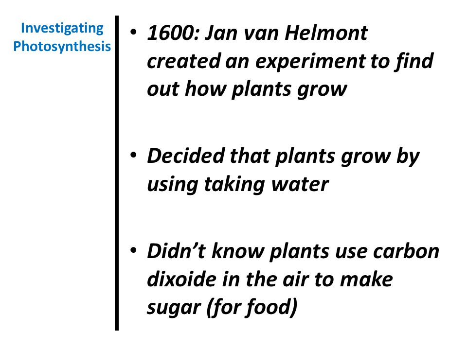 1600: Jan van Helmont created an experiment to find out how plants grow Decided that plants grow by using taking water Didn't know plants use carbon dixoide in the air to make sugar (for food) Investigating Photosynthesis