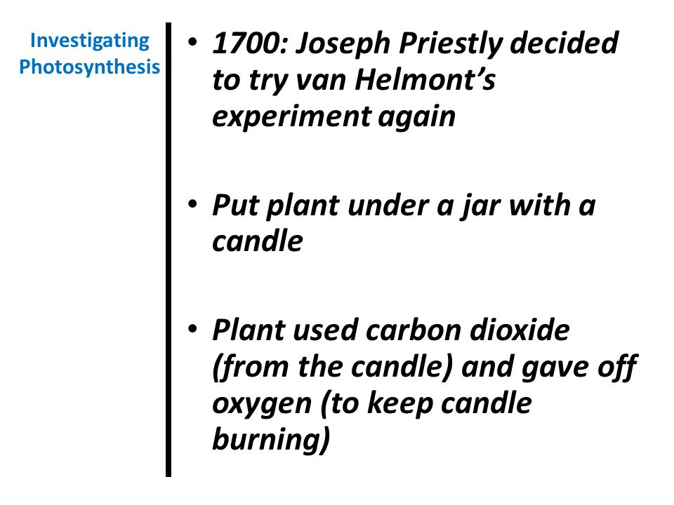 1700: Joseph Priestly decided to try van Helmont's experiment again Put plant under a jar with a candle Plant used carbon dioxide (from the candle) and gave off oxygen (to keep candle burning) Investigating Photosynthesis