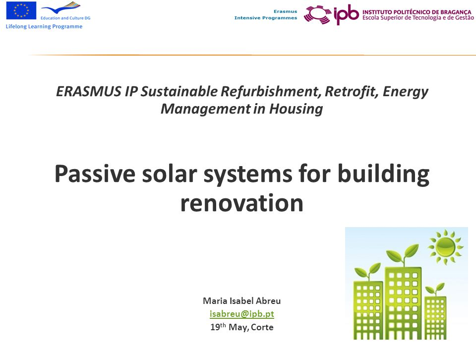 ERASMUS IP Sustainable Refurbishment, Retrofit, Energy Management in Housing Passive solar systems for building renovation Maria Isabel Abreu isabreu@