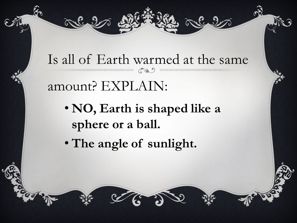 Is all of Earth warmed at the same amount.EXPLAIN: NO, Earth is shaped like a sphere or a ball.