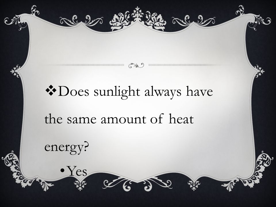  Does sunlight always have the same amount of heat energy? Yes