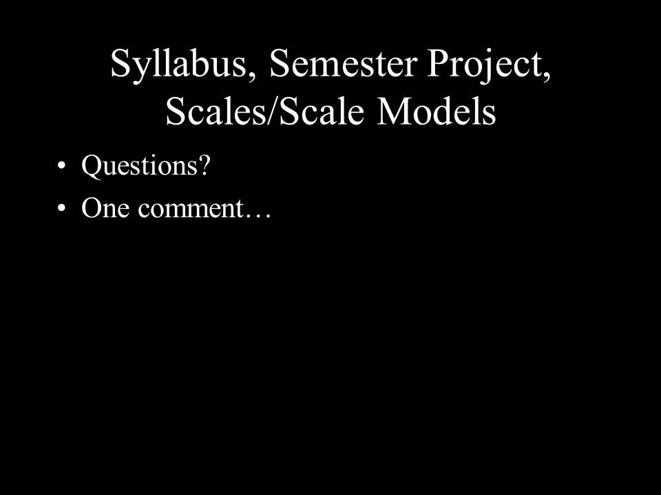 Syllabus, Semester Project, Scales/Scale Models Questions? One comment…
