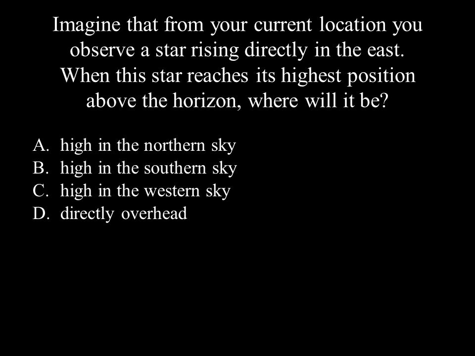 Imagine that from your current location you observe a star rising directly in the east. When this star reaches its highest position above the horizon,