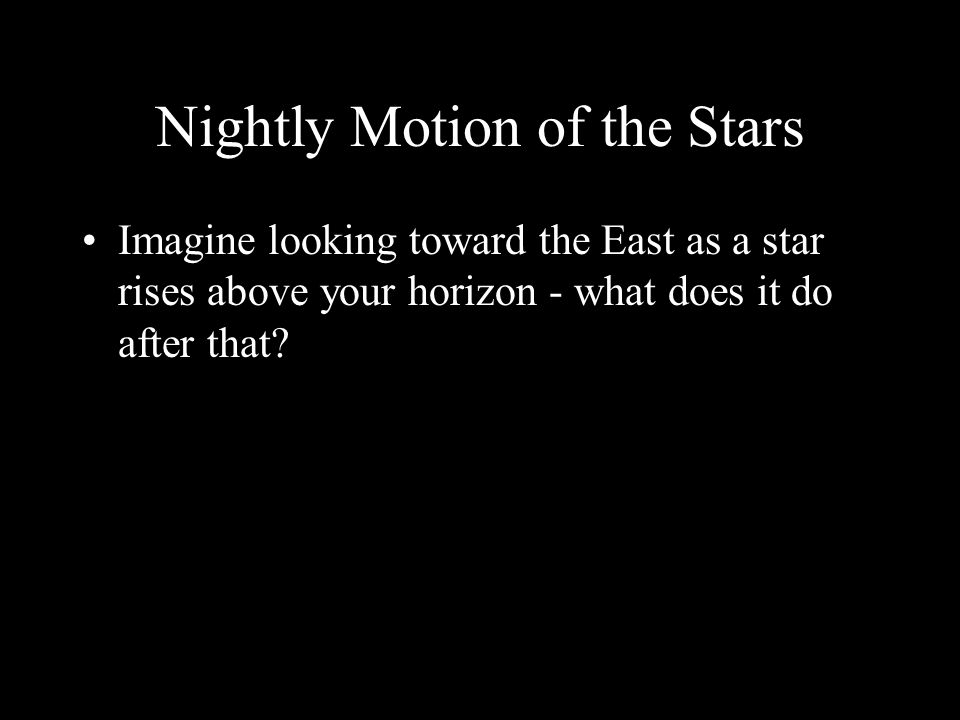 Nightly Motion of the Stars Imagine looking toward the East as a star rises above your horizon - what does it do after that?