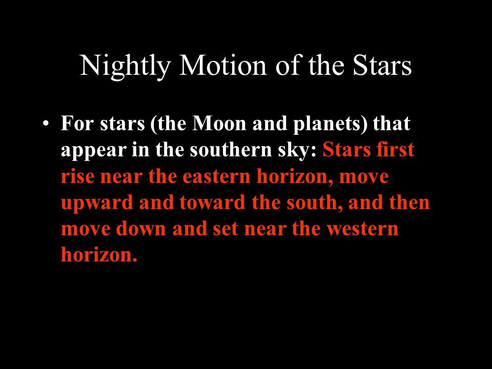 Nightly Motion of the Stars For stars (the Moon and planets) that appear in the southern sky: Stars first rise near the eastern horizon, move upward and toward the south, and then move down and set near the western horizon.