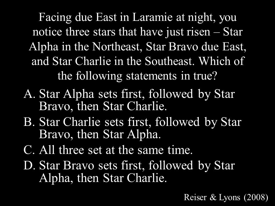 Facing due East in Laramie at night, you notice three stars that have just risen – Star Alpha in the Northeast, Star Bravo due East, and Star Charlie in the Southeast.