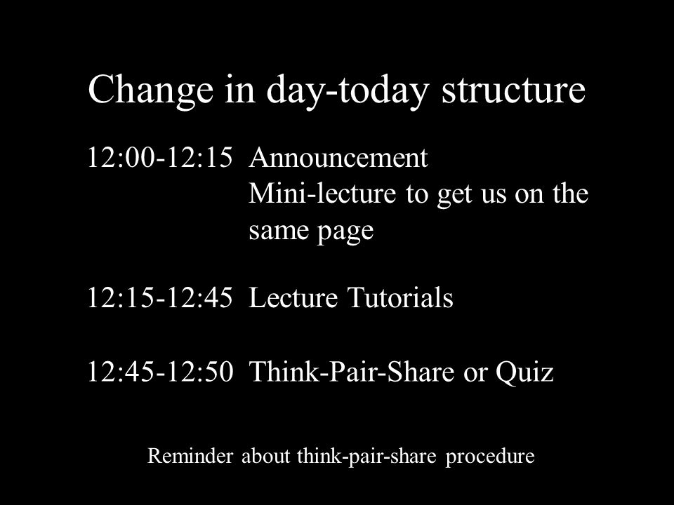 Change in day-today structure 12:00-12:15Announcement Mini-lecture to get us on the same page 12:15-12:45Lecture Tutorials 12:45-12:50Think-Pair-Share