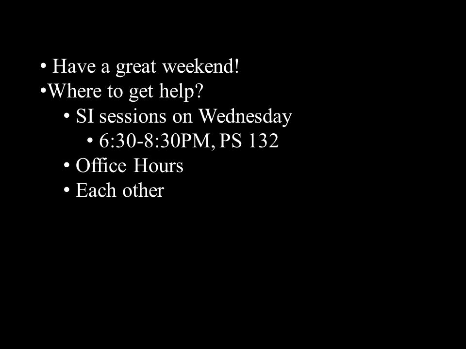 Have a great weekend! Where to get help? SI sessions on Wednesday 6:30-8:30PM, PS 132 Office Hours Each other