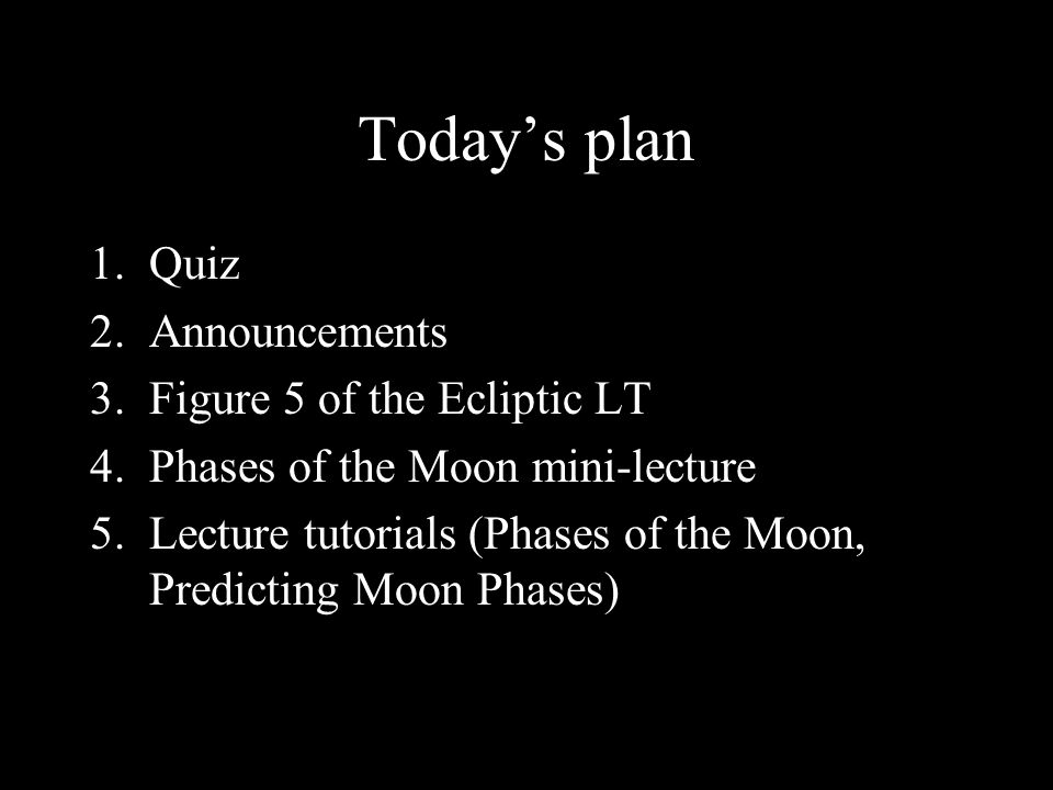 Today's plan 1.Quiz 2.Announcements 3.Figure 5 of the Ecliptic LT 4.Phases of the Moon mini-lecture 5.Lecture tutorials (Phases of the Moon, Predicting Moon Phases)