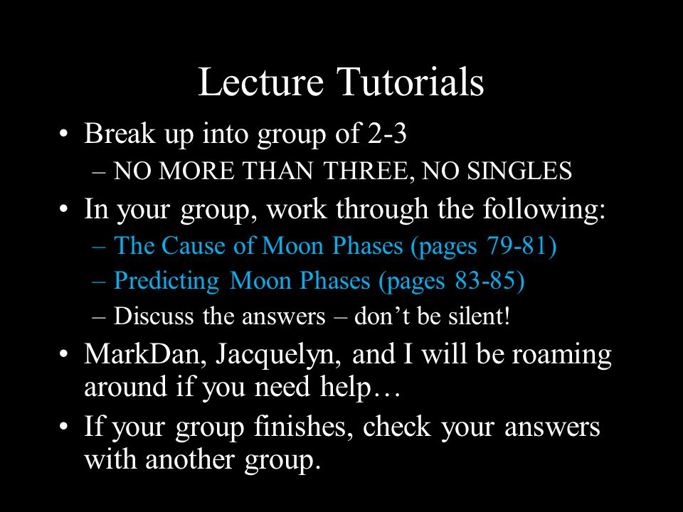 Lecture Tutorials Break up into group of 2-3 –NO MORE THAN THREE, NO SINGLES In your group, work through the following: –The Cause of Moon Phases (pages 79-81) –Predicting Moon Phases (pages 83-85) –Discuss the answers – don't be silent.