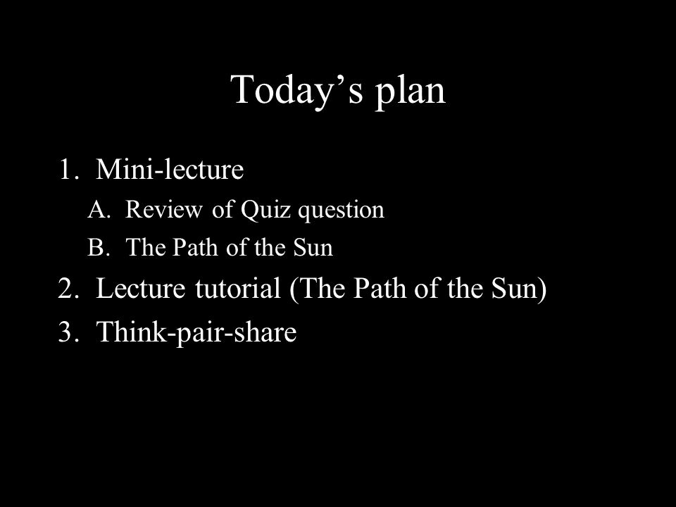 Today's plan 1.Mini-lecture A.Review of Quiz question B.The Path of the Sun 2.Lecture tutorial (The Path of the Sun) 3.Think-pair-share