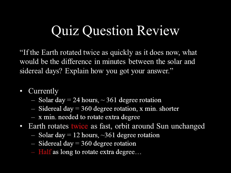 Quiz Question Review Currently –Solar day = 24 hours, ~ 361 degree rotation –Sidereal day = 360 degree rotation, x min.