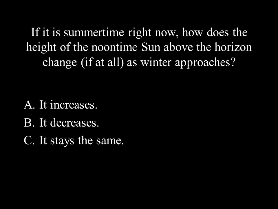 If it is summertime right now, how does the height of the noontime Sun above the horizon change (if at all) as winter approaches? A.It increases. B.It